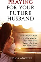 Praying for Your Future Husband: How to prepare your Heart while Waiting  plus 7 Powerful Prayers for your Future Husband (Prayer, Future Husband, Love, ... Courtship, Marriage, Waiting, Preparation)
