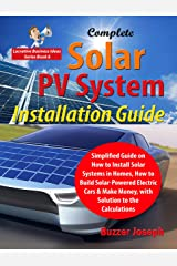 Complete Solar PV System Installation Guide: Simplified Guide on How to Install Solar Systems in Homes, How to Build Solar-Powered Electric Cars & Make Money, with Solution to the Calculations Kindle Edition