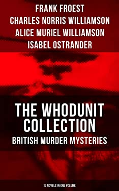 THE WHODUNIT COLLECTION: British Murder Mysteries (15 Novels in One Volume): The Maelstrom, The Grell Mystery, The Powers and Maxine, The Girl Who Had ... of Hercules, One-Thirty and many more