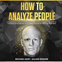 How to Analyze People: A Comprehensive Guide to Speed Reading People and Body Language to Master the Art of Analyzing Human Behavior and Accurately Predict the Persuasion and Human Mind