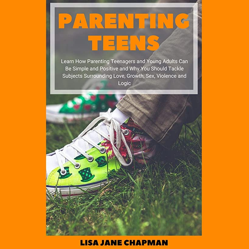 Parenting Teens: Learn How Parenting Teenagers and Young Adults Can Be Simple and Positive and Why You Should Tackle Subjects Surrounding Love, Growth, Sex, Violence and Logic