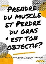 Prendre du muscle et perdre du gras est ton objectif?: Guide prise de masse et perte de gras pour tous les niveaux! (Frenc...