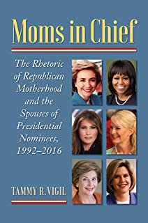 Moms in Chief: The Rhetoric of Republican Motherhood and the Spouses of Presidential Nominees, 1992–2016