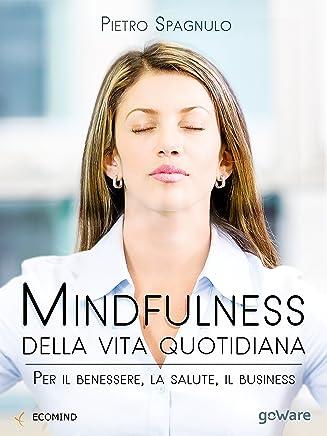Mindfulness della vita quotidiana. Per il benessere, la salute, il business (Pills. Piccoli libri per stare meglio - goWare)