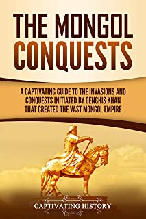 The Mongol Conquests: A Captivating Guide to the Invasions and Conquests Initiated by Genghis Khan That Created the Vast M...