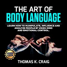 The Art of Body Language: Learn How to Manipulate, Influence, and Analyze People by Using Mind and Emotional Control