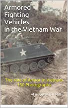 Armored Fighting Vehicles in the Vietnam War: The role of Armor in Vietnam 150 Photographs
