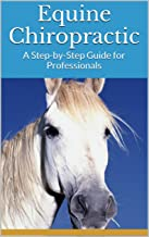 Equine Chiropractic: A Step-by-Step Guide for Professionals