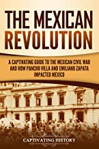 The Mexican Revolution: A Captivating Guide to the Mexican Civil War and How Pancho Villa and Emiliano Zapata Impacted Mexico (English Edition)