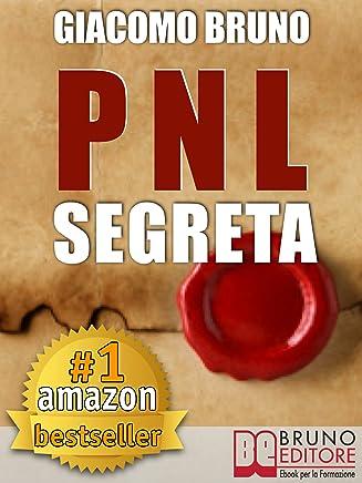 PNL SEGRETA. Raggiungi lEccellenza con i Segreti dei Più Grandi Geni della Programmazione Neurolinguistica. : PNL per il benessere, la libertà, la vendita, ... le donne, l'ipnosi (Ebook Kindle)