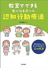 表紙: 教室でできる気になる子への認知行動療法 ―「認知の歪み」から起こる行動を変える13の技法 | 松浦直己
