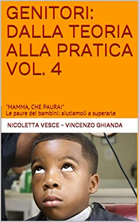 GENITORI: DALLA TEORIA ALLA PRATICA VOL. 4: MAMMA, CHE PAURA! Le paure dei bambini: aiutiamoli a superarle