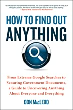 How to Find Out Anything: From Extreme Google Searches to Scouring Government Documents, a Guide to Uncovering Anything Ab...