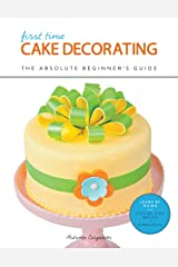 First Time Cake Decorating: The Absolute Beginner's Guide - Learn by Doing * Step-by-Step Basics + Projects Kindle Edition