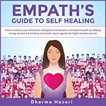 Empath's Guide to Self Healing: How to Embrace Your Emotional Intelligence and Become a Complete Empath by Dodging Energy Vampires & Avoiding Narcissistic Abuse Against the Highly Sensitive Person
