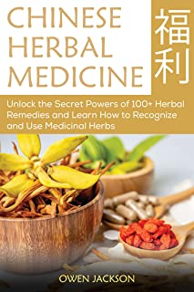 Chinese Herbal Medicine: Unlock the Secret Powers of 100+ Herbal Remedies and Learn How to Recognize and Use Medicinal Herbs
