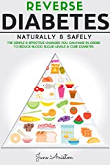 Diabetes: Reverse Diabetes Naturally & Safely: The Simple & Effective Changes You Can Make In Order To Reduce Blood Sugar Levels & Cure Diabetes (Diabetes ... Overcome diabetes without Drugs Book 1) Kindle Edition