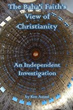 The Baha'i Faith's View of Christianity: An Independent Investigation