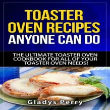 Toaster Oven Recipes Anyone Can Do: The Ultimate Toaster Oven Cookbook for All of Your Toaster Oven Needs! Including Frigidaire toaster oven, Black Decker toaster oven, Cuisinart toaster oven, Hamilton Beach toaster oven And MORE!