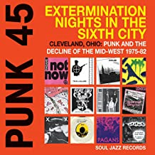 Soul Jazz Records Presents Punk 45: Extermination Nights in the Sixth City - Cleveland, Ohio: Punk and the Decline of the ...