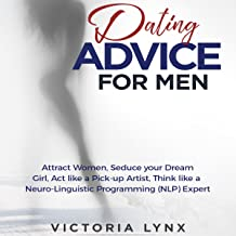 Dating Advice for Men: Attract Women, Seduce Your Dream Girl, Act Like a Pick-Up Artist, Think Like a Neuro-Linguistic Programming (NLP) Expert