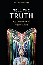 Tell the Truth, Let the Peace Fall Where it May: How Authentic Living Creates the Passion, Fulfillment & Love You Seek