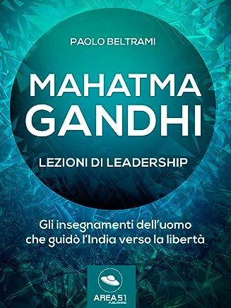 Mahatma Gandhi. Lezioni di leadership: Gli insegnamenti dell'uomo che guidò l'India verso la libertà