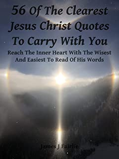 56 Of The Clearest Jesus Christ Quotes To Carry With You: Reach The Inner Heart With The Wisest And Easiest To Read Of His Words