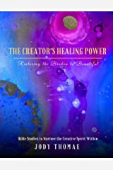 The Creator's Healing Power–Restoring the Broken to Beautiful: Bible Studies to Nurture the Creative Spirit Within Kindle Edition