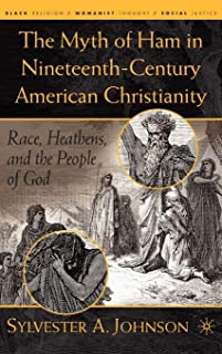 The Myth of Ham in Nineteenth-Century American Christianity: Race, Heathens, and the People of God (Black Religion/Womanist Thought/Social Justice)