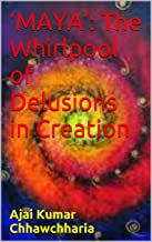 'MAYA': The Whirlpool of Delusions in Creation: As elucidated in the Upanishads & Ram Charit Manas.