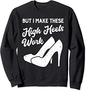but i make these high heels work Sweatshirt