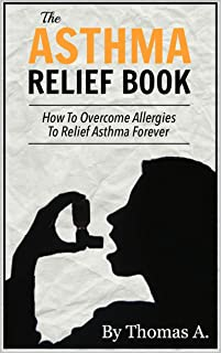 The Asthma Relief Book: How to Overcome Allergies for Asthma Relief And to Cure Asthma Forever