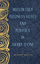 Muslim Fula Business Elites and Politics in Sierra Leone (Rochester Studies in African History and the Diaspora)