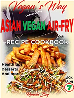AIR FRYER COOKBOOK- VEGAN'S WAY - ASIAN VEGAN AIR-FRY, RECIPE COOKBOOK: HEALTH TIPS, DESSERTS AND MORE 100% HALAL