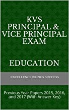 KVS Principal & Vice Principal Exam   Education: Previous Year Papers 2015, 2016, and 2017 (With Answer Key) (Excellence Brings Success Series Book 20)