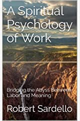 A Spiritual Psychology of Work: Bridging the Abyss Between Labor and Meaning (The School of Spiritual Psychology Archives Book 2) Kindle Edition