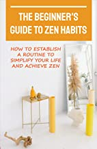 The Beginner's Guide To Zen Habits: How To Establish A Routine To Simplify Your Life And Achieve Zen: The Art Of Less Is M...