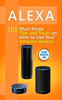 Alexa: 101 Must-Know Tips and Tricks on How to Use Your Amazon devices  (Amazon Echo Show, Amazon Echo Look, Amazon Echo Dot and Amazon Echo,Alexa Second ... dot,tips,alexa app Book 1)