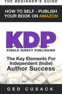 KDP - How To Self - Publish Your  Book On Amazon - The Beginner's Guide: The key elements for Independent  (Indie) author success (Financial Freedom Beginners Guides 4)