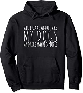 All I Care About are my Dogs and Like Maybe 3 People Pullover Hoodie
