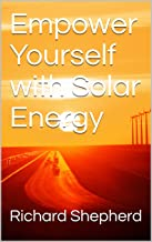Empower Yourself with Solar Energy (Clean Energy Series Book 2)