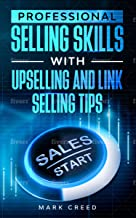 Professional Selling Skills With link Selling And Up-Selling Tips: Learn The Art Of Negotiation, Habits Of Success And How To Expand Customers