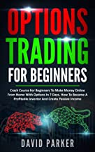 OPTIONS TRADING FOR BEGINNERS: Crash Course For Beginners To Make Money Online From Home With Options In 7 Days. How To Become A Profitable Investor And Create Passive Income