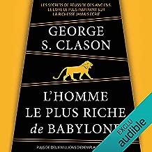L'homme le plus riche de Babylone: Les secrets de réussite des anciens. Le livre le plus inspirant sur la richesse jamais écrit