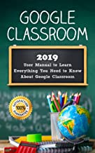 Google Classroom: 2019 User Manual to Learn Everything You Need to Know About Google Classroom