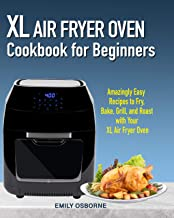 XL Air Fryer Oven Cookbook for Beginners: Amazingly Easy Recipes to Fry, Bake, Grill, and Roast with Your XL Air Fryer Oven