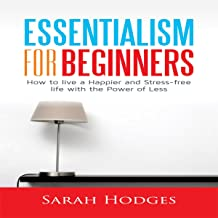 Essentialism for Beginners: How to Live a Happier and Stress-Free Life with the Power of Less