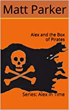 Alex and the Box of Pirates: Alex in Time (Series: Alex in Time Book 2)