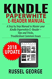 Kindle Paperwhite E-Reader Manual:  Step by Step Manual to Master your Kindle Paperwhite E-Reader – Tips and Tricks, Troubleshoot Common Issues (2018 Update) (English Edition)